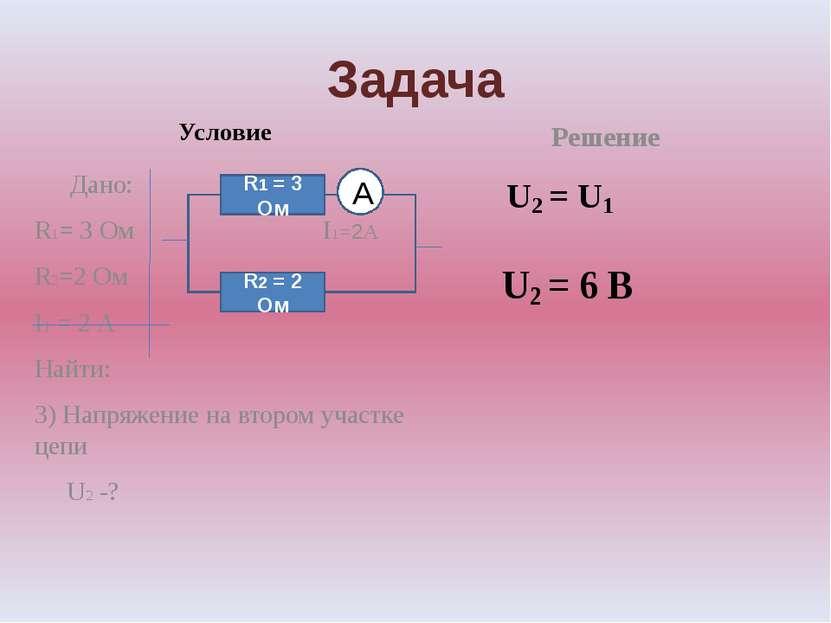 Задача Условие Дано: R1= 3 Ом I1=2А R2=2 Ом I1 = 2 А Найти: 3) Напряжение на ...