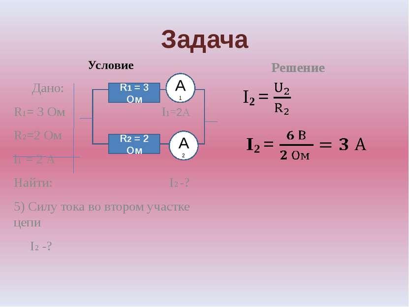 Задача Условие Дано: R1= 3 Ом I1=2А R2=2 Ом I1 = 2 А Найти: I2 -? 5) Силу ток...
