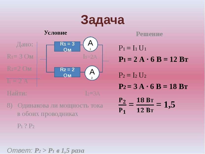 Задача Условие Дано: R1= 3 Ом I1=2А R2=2 Ом I1 = 2 А Найти: I2=3А 8) Одинаков...