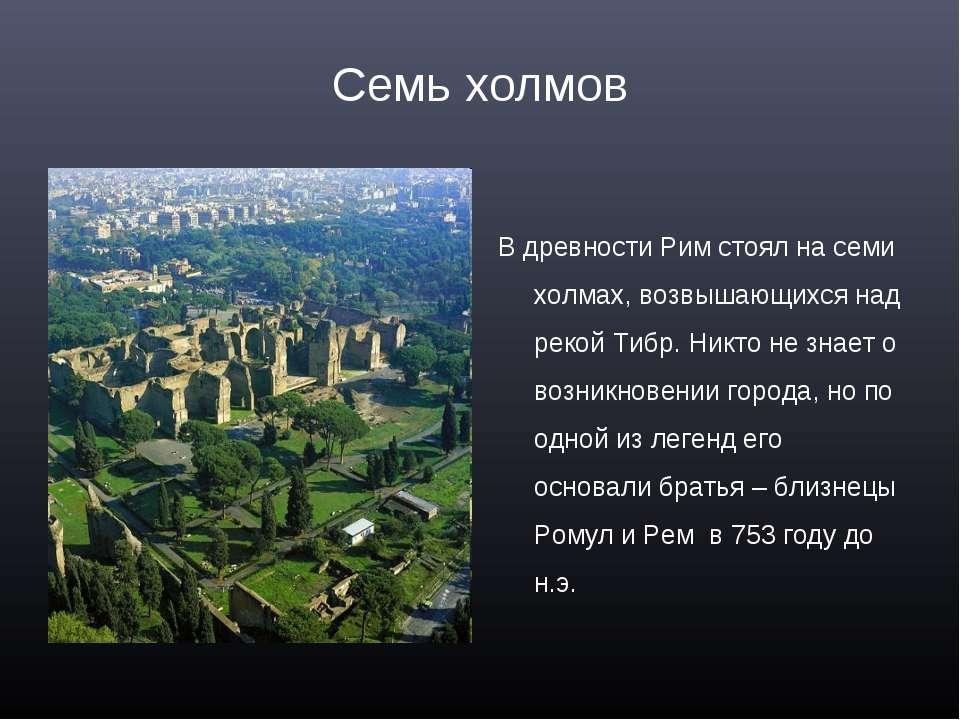 Семь холмов В древности Рим стоял на семи холмах, возвышающихся над рекой Тиб...