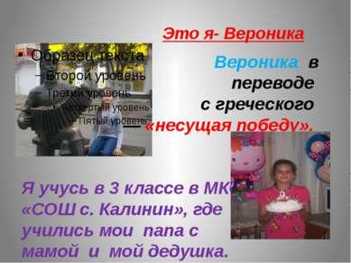 Это я- Вероника Вероника в переводе с греческого — «несущая победу». Я учусь ...