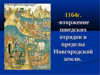1164г. -вторжение шведских отрядов в пределы Новгородской земли.