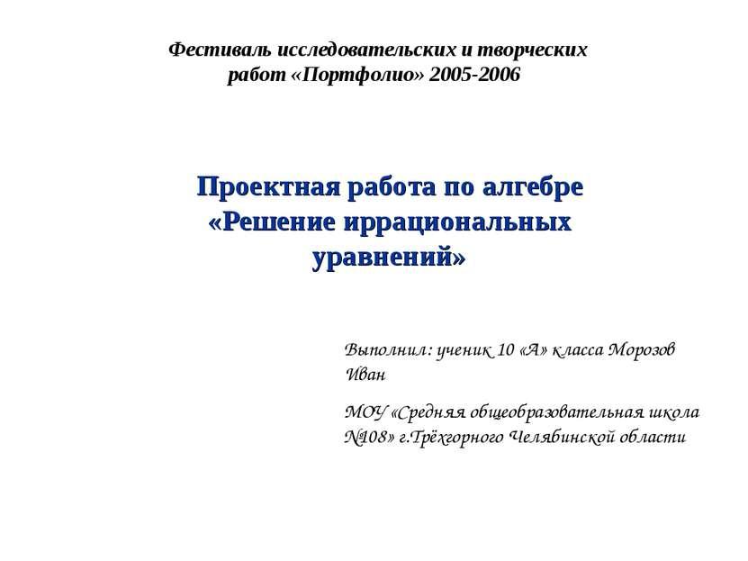 Проектная работа по алгебре «Решение иррациональных уравнений» Фестиваль иссл...