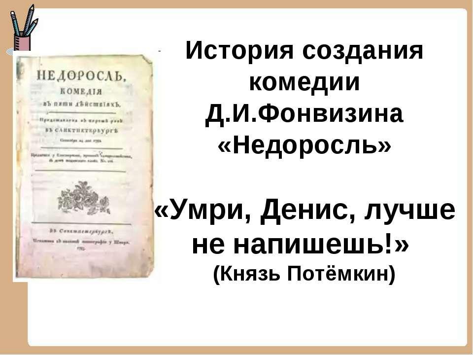 История создания комедии Д.И.Фонвизина «Недоросль» «Умри, Денис, лучше не нап...