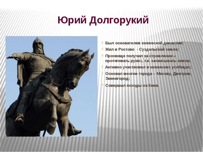 Юрий Долгорукий Был основателем княжеской династии; Жил в Ростово - Суздальск...