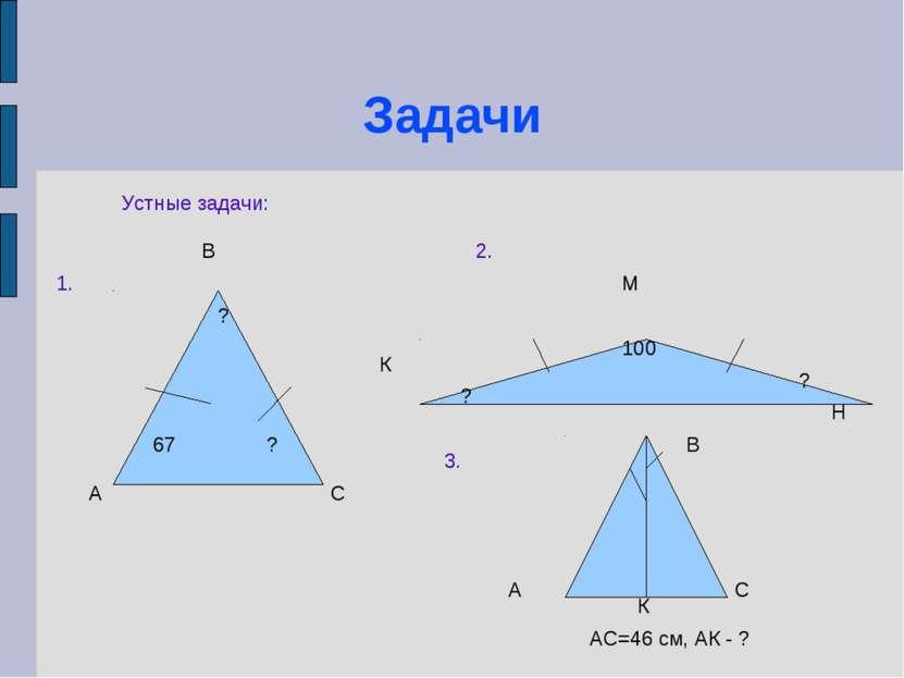 Задачи Устные задачи: А В С К М Н 67 ? ? 100 ? ? 1. 2. 3. А В С К АС=46 см, А...