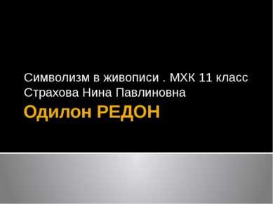 Одилон РЕДОН Символизм в живописи . МХК 11 класс Страхова Нина Павлиновна