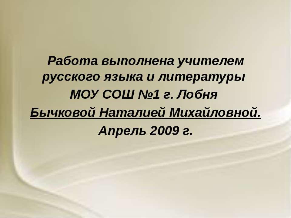 Работа выполнена учителем русского языка и литературы МОУ СОШ №1 г. Лобня Быч...