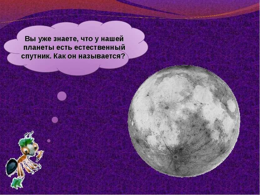 Выуже знаете, что унашей планеты есть естественный спутник. Как онназывается?