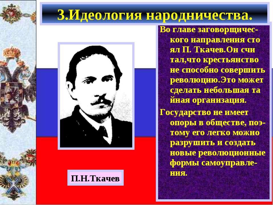 Во главе заговорщичес-кого направления сто ял П. Ткачев.Он счи тал,что кресть...
