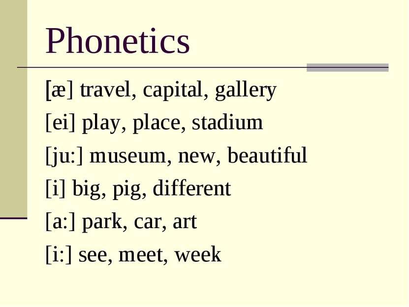 Phonetics [æ] travel, capital, gallery [ei] play, place, stadium [ju:] museum...