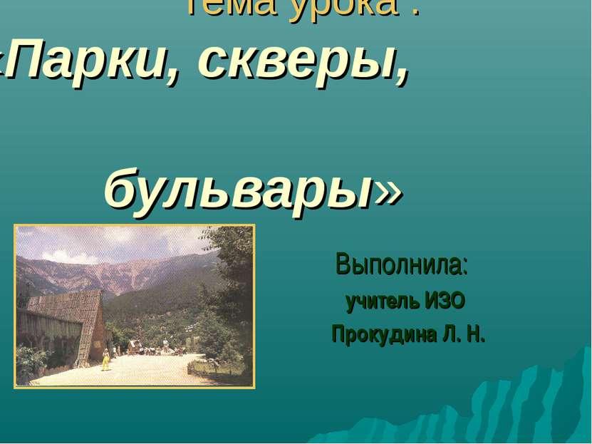 Тема урока : «Парки, скверы, бульвары» Выполнила: учитель ИЗО Прокудина Л. Н.