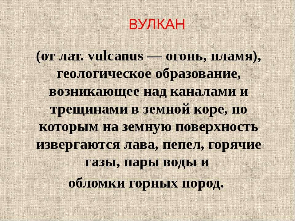(от лат. vulcanus — огонь, пламя), геологическое образование, возникающее над...