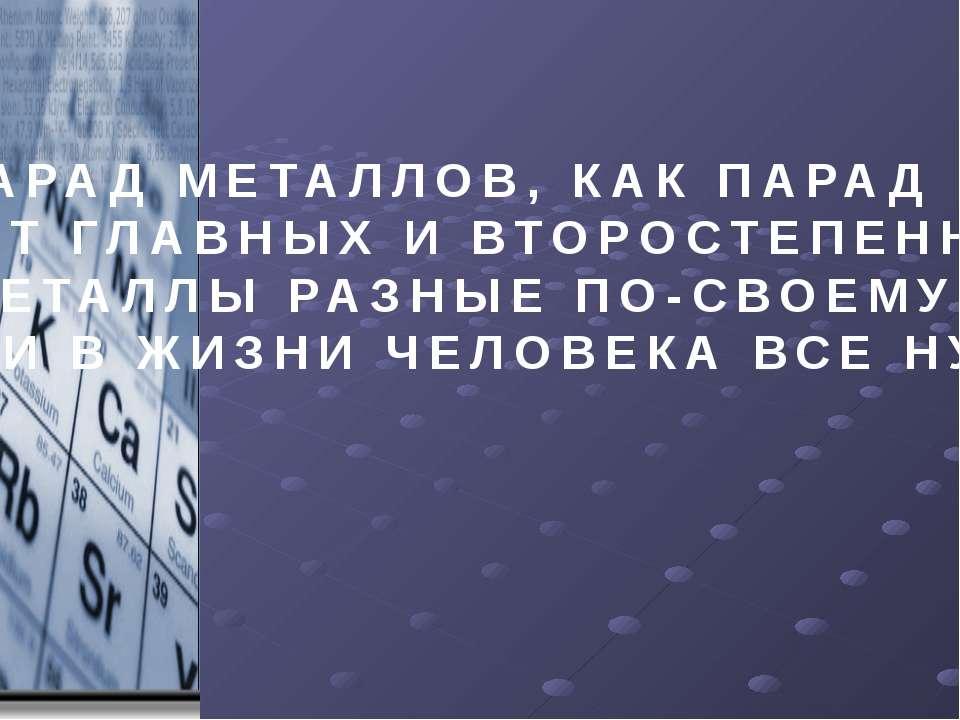ПАРАД МЕТАЛЛОВ, КАК ПАРАД ПЛАНЕТ, НЕТ ГЛАВНЫХ И ВТОРОСТЕПЕННЫХ НЕТ. МЕТАЛЛЫ Р...