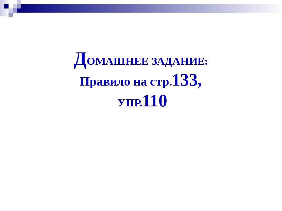 ДОМАШНЕЕ ЗАДАНИЕ: Правило на стр.133, УПР.110