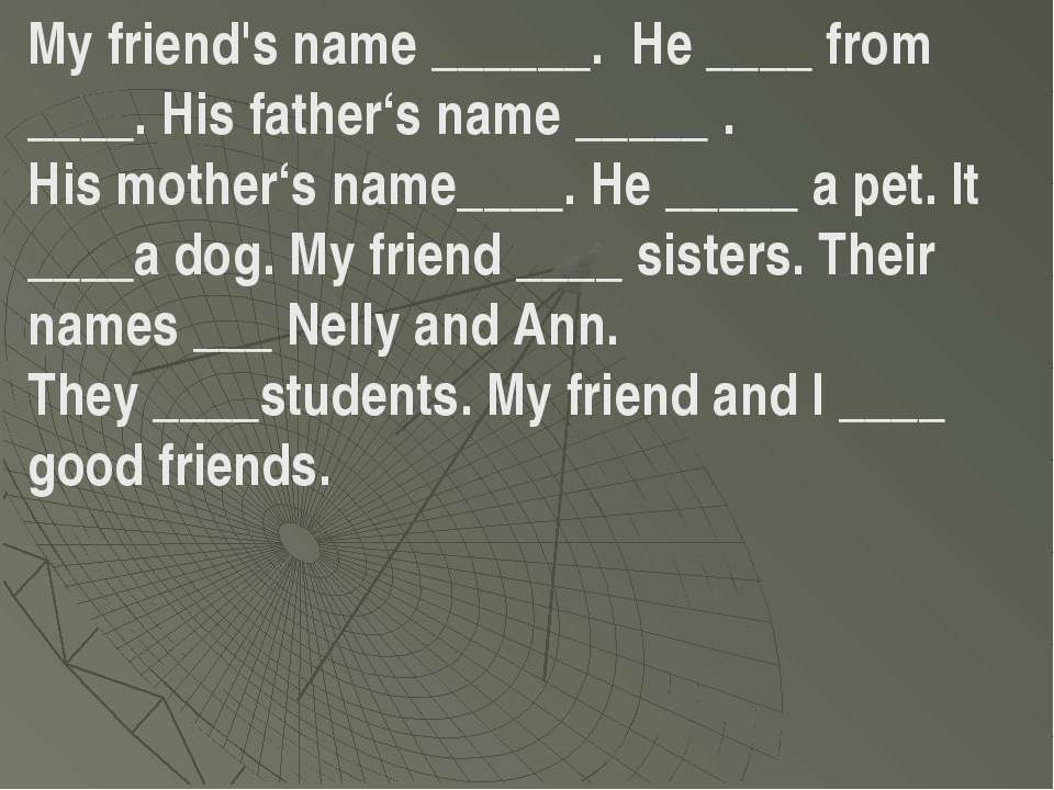 My friend's name ______. He ____ from ____. His father's name _____ . His mot...