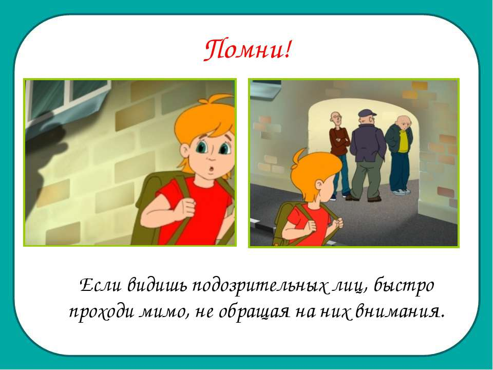 Помни! Если видишь подозрительных лиц, быстро проходи мимо, не обращая на них...