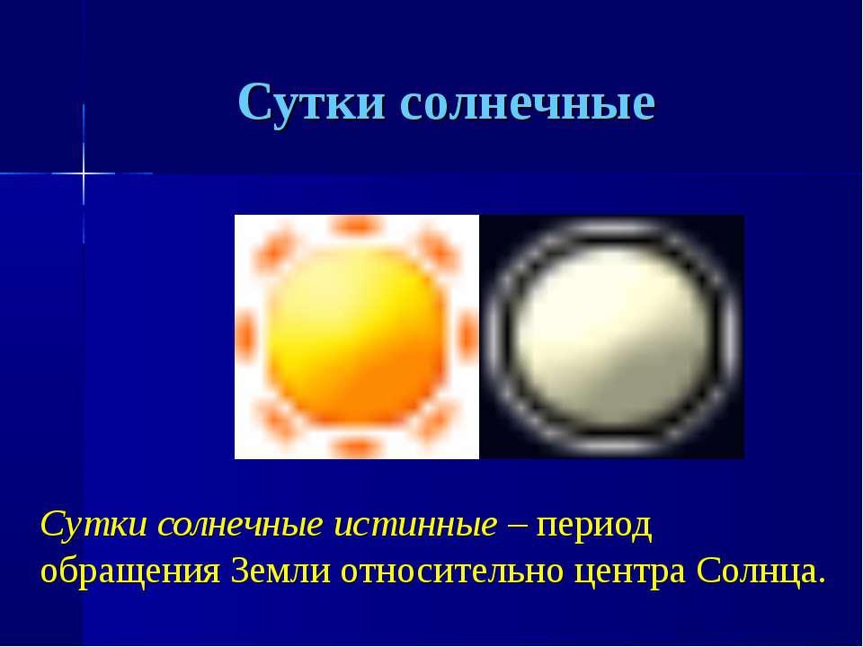 Сутки солнечные Сутки солнечные истинные – период обращения Земли относительн...