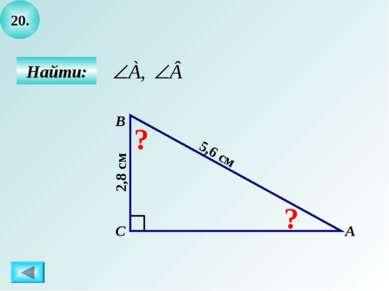 20. Найти: А B C ? ? 5,6 см 2,8 см