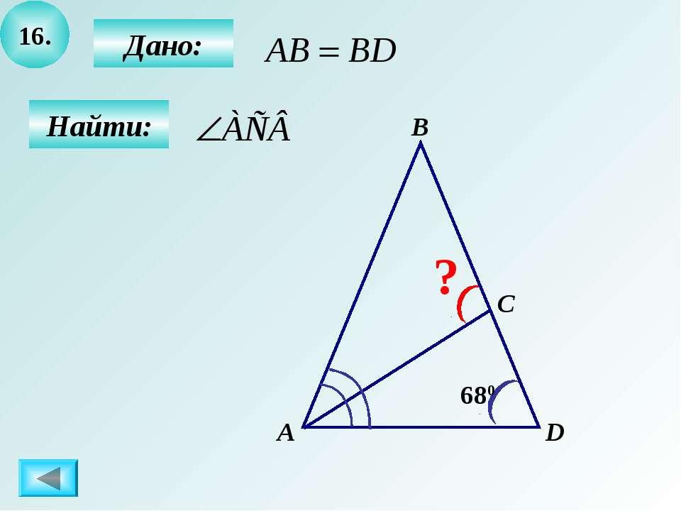 16. Найти: А B C ? D 680 Дано: