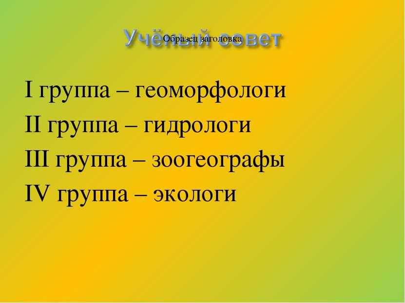 I группа – геоморфологи II группа – гидрологи III группа – зоогеографы IV гру...