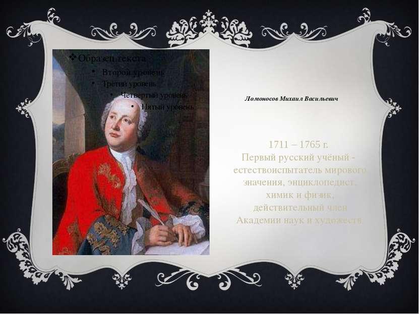 Ломоносов Михаил Васильевич 1711 – 1765 г. Первый русский учёный - естествоис...