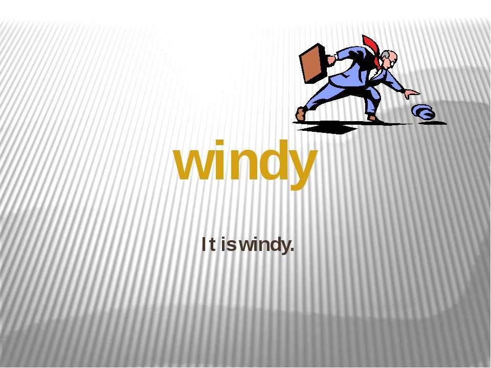 It is windy. windy