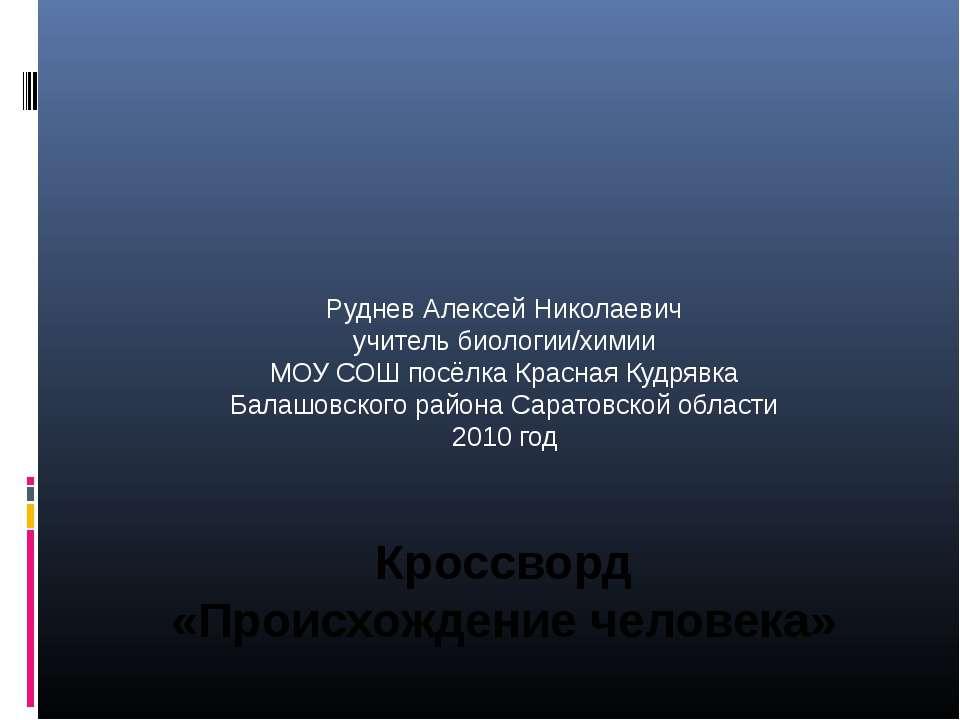 Кроссворд «Происхождение человека» Руднев Алексей Николаевич учитель биологии...