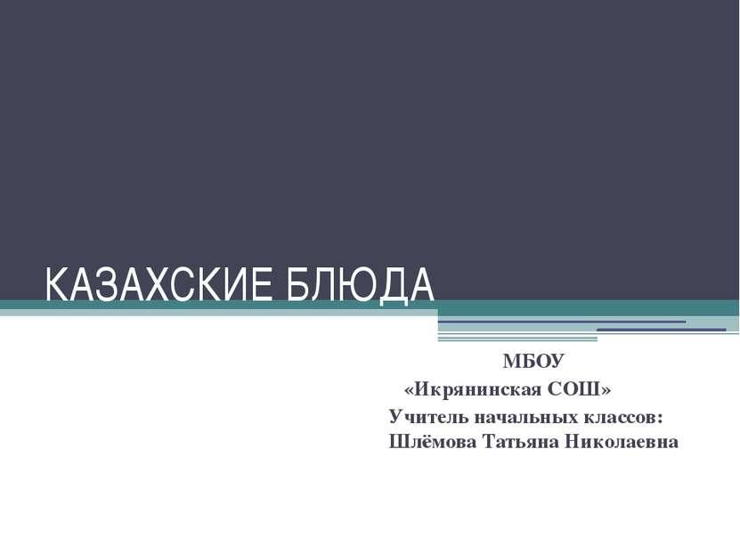 КАЗАХСКИЕ БЛЮДА МБОУ «Икрянинская СОШ» Учитель начальных классов: Шлёмова Тат...