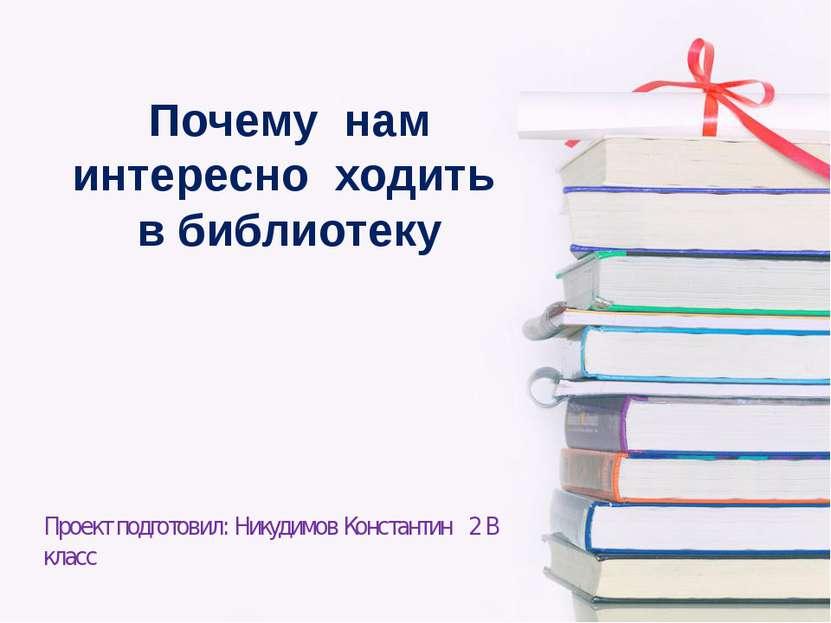 Почему нам интересно ходить в библиотеку Проект подготовил: Никудимов Констан...