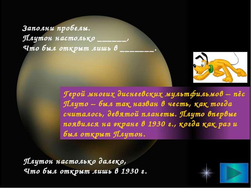Заполни пробелы. Плутон настолько ______, Что был открыт лишь в _______. Плут...
