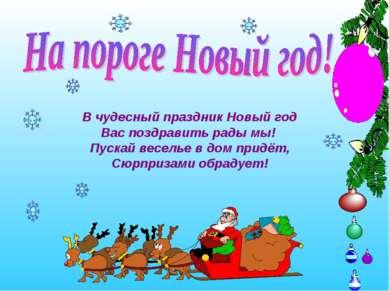 В чудесный праздник Новый год Вас поздравить рады мы! Пускай веселье в дом пр...