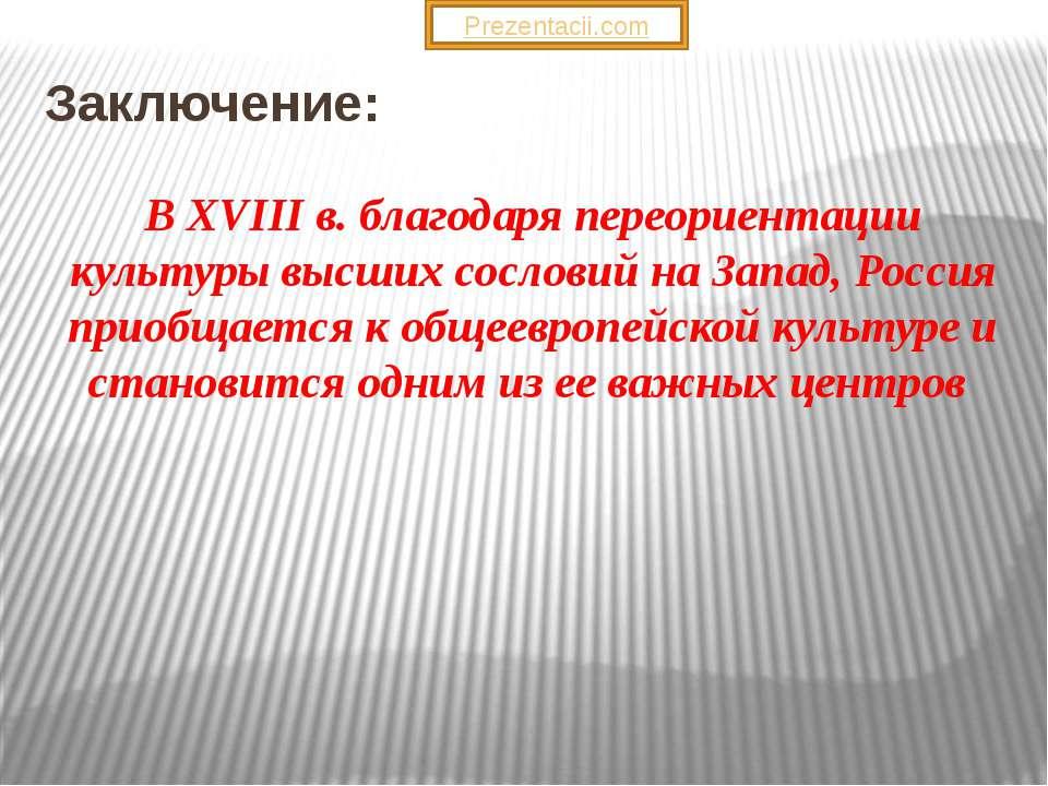 Заключение: В ХVIII в. благодаря переориентации культуры высших сословий на З...