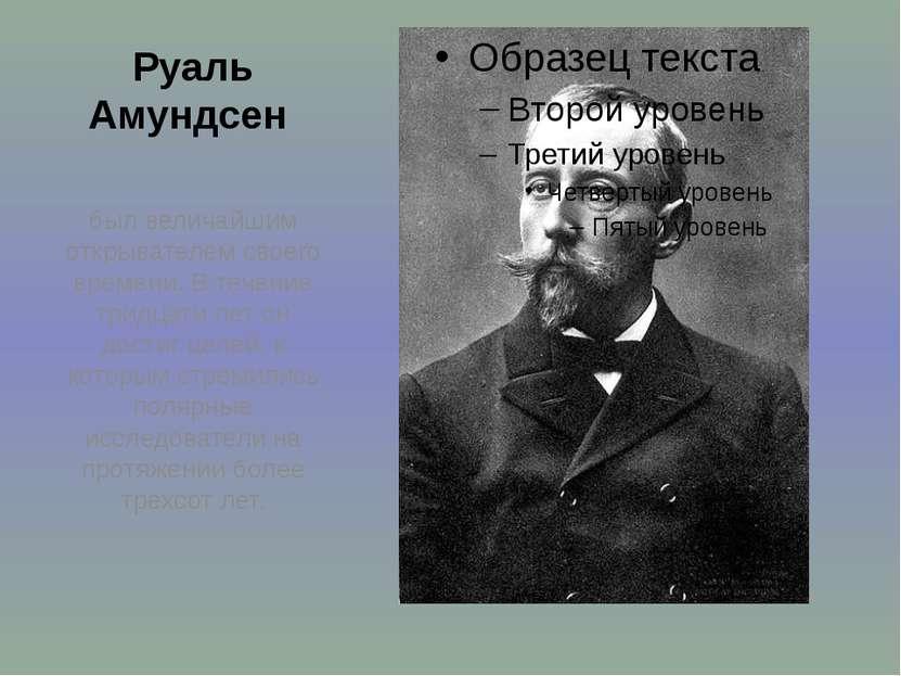 Руаль Амундсен был величайшим открывателем своего времени. В течение тридцати...