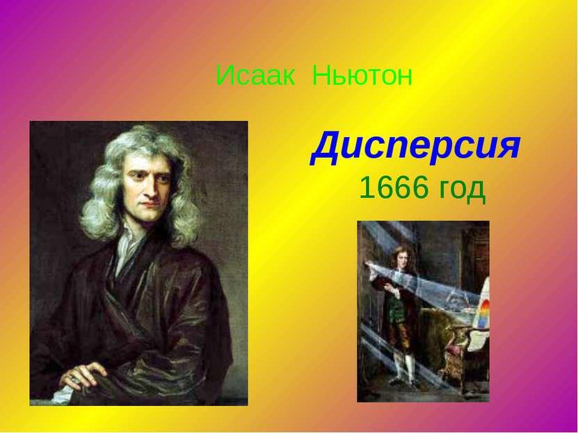 Дисперсия 1666 год Исаак Ньютон Рассказ о деятельности И. Ньютона, его опыты ...