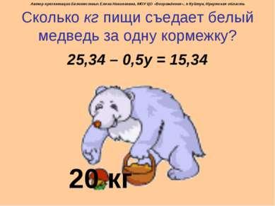 Сколько кг пищи съедает белый медведь за одну кормежку? 25,34 – 0,5у = 15,34 ...