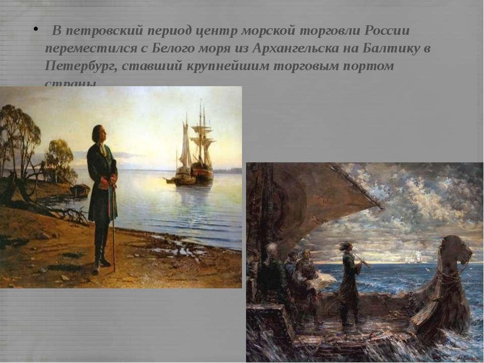 В петровский период центр морской торговли России переместился с Белого моря ...