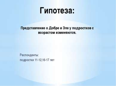 Респонденты: подростки 11-12,16-17 лет Гипотеза: Представление о Добре и Зле ...