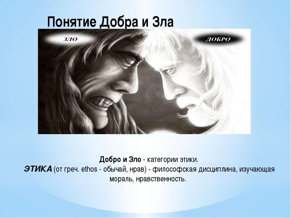 Понятие Добра и Зла Добро и Зло - категории этики. ЭТИКА (от греч. ethos - об...