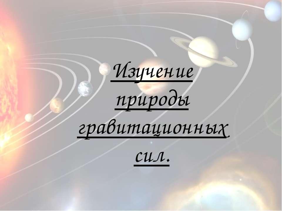 Изучение природы гравитационных сил.