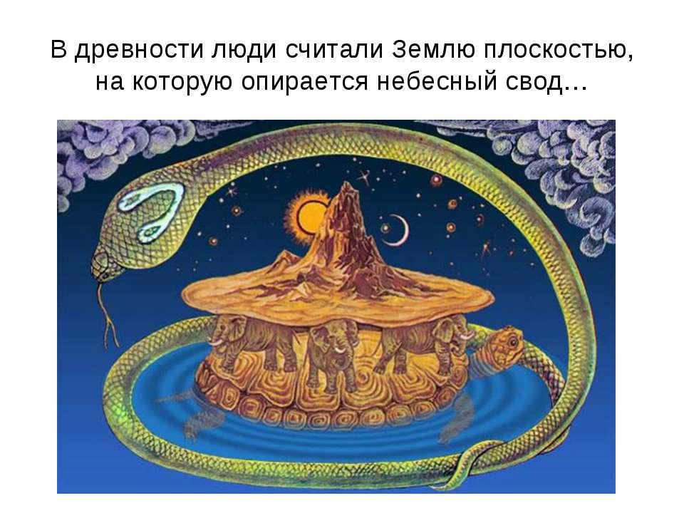 В древности люди считали Землю плоскостью, на которую опирается небесный свод…