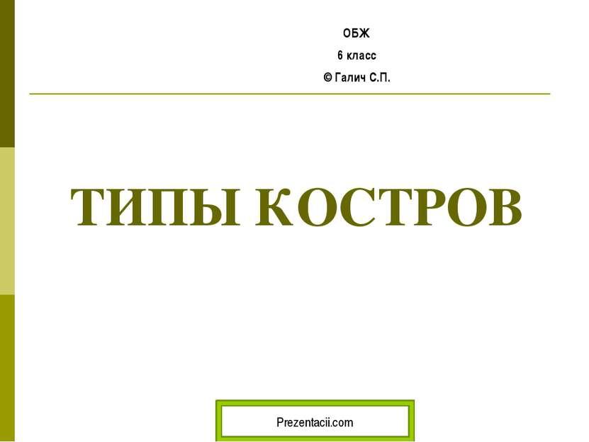 ТИПЫ КОСТРОВ ОБЖ 6 класс © Галич С.П. Prezentacii.com
