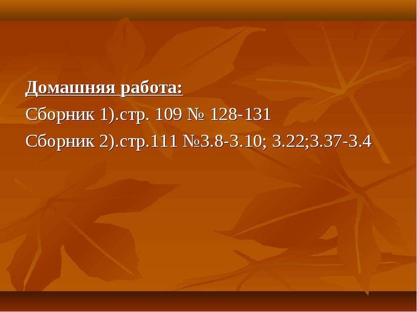Домашняя работа: Сборник 1).стр. 109 № 128-131 Сборник 2).стр.111 №3.8-3.10; ...