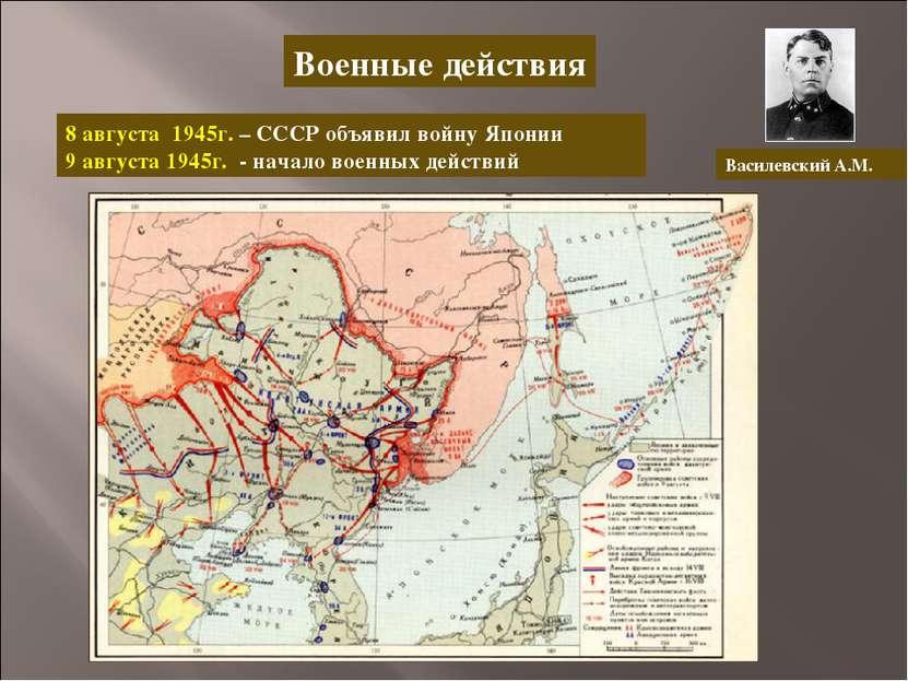 Военные действия 8 августа 1945г. – СССР объявил войну Японии 9 августа 1945г...