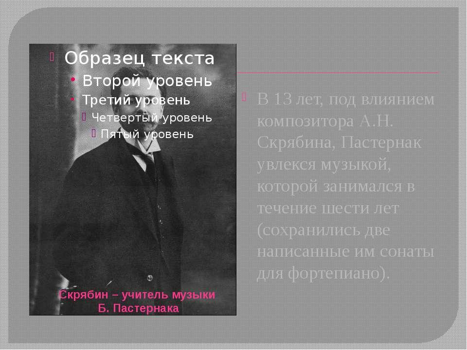 В 13 лет, под влиянием композитора А.Н. Скрябина, Пастернак увлекся музыкой, ...