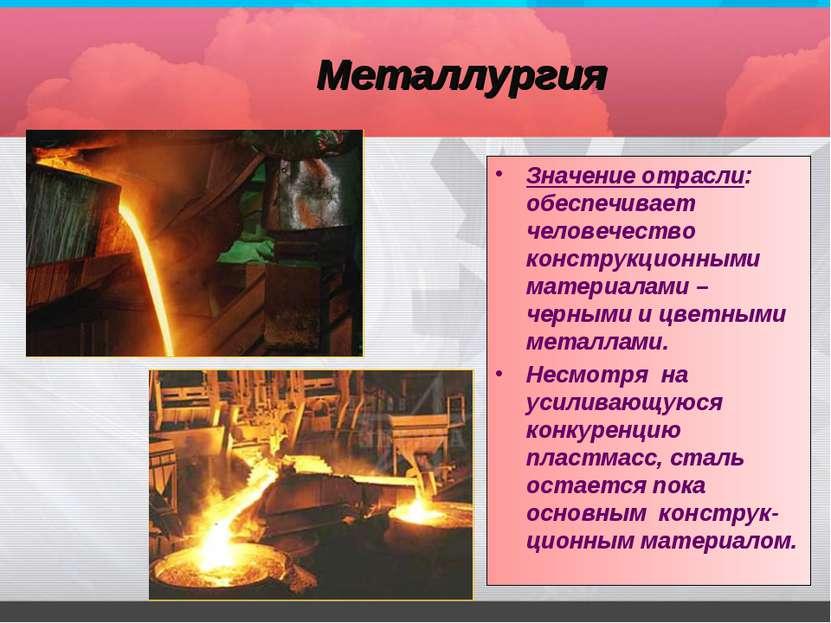 Металлургия Значение отрасли: обеспечивает человечество конструкционными мате...