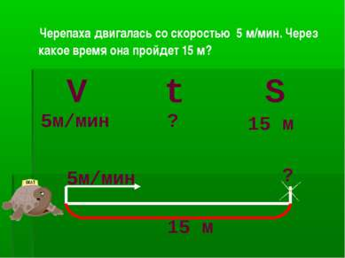 Черепаха двигалась со скоростью 5 м/мин. Через какое время она пройдет 15 м? ...