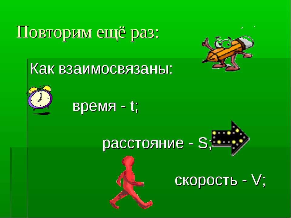 Повторим ещё раз: Как взаимосвязаны: время - t; расстояние - S; скорость - V;