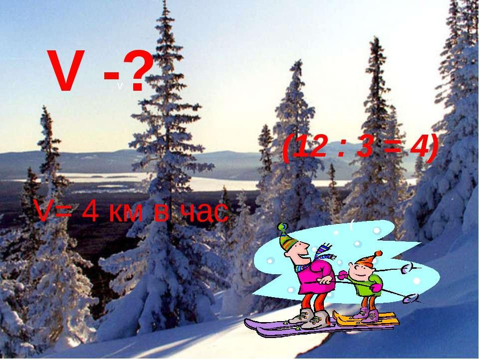 V= 4 км в час v V -? ( (12 : 3 = 4)