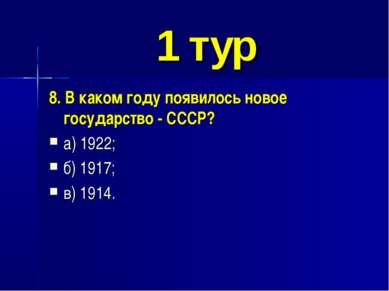 1 тур 8. В каком году появилось новое государство - СССР? а) 1922; б) 1917; в...